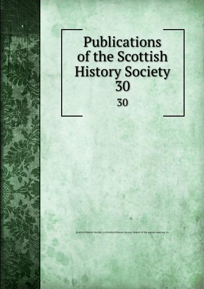 Publications of the Scottish History Society. 30 publications of the scottish history society 30