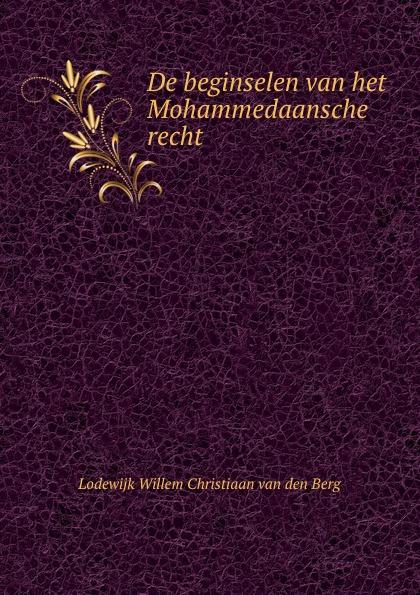 Lodewijk Willem Christiaan van den Berg De beginselen van het Mohammedaansche recht . lodewijk willem christiaan van den berg rechtsbronnen van zuid sumatra uitgegeven vertaald en toegelicht