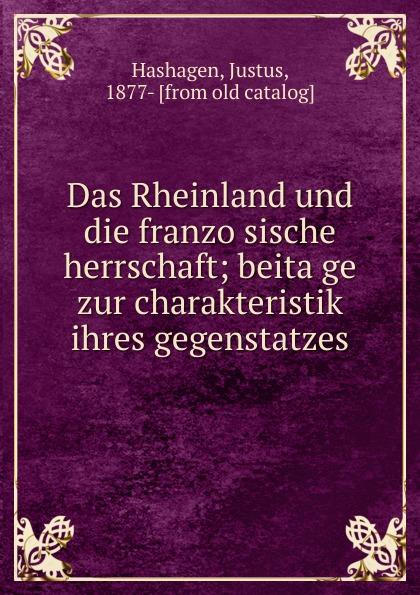 Justus Hashagen Das Rheinland und die franzosische herrschaft; beitage zur charakteristik ihres gegenstatzes