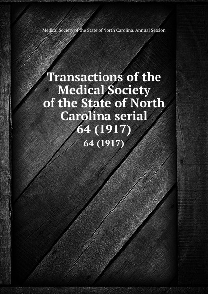Transactions of the Medical Society of the State of North Carolina serial. 64 (1917) william woods holden proceedings of the state medical convention held in raleigh april 1849 and constitution and medical ethics of the medical society of north carolina then adopted