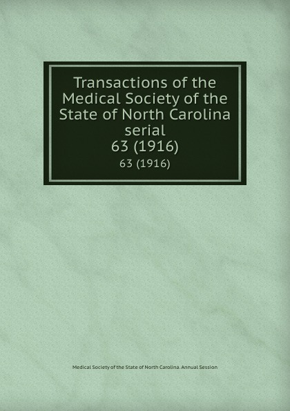Transactions of the Medical Society of the State of North Carolina serial. 63 (1916) william woods holden proceedings of the state medical convention held in raleigh april 1849 and constitution and medical ethics of the medical society of north carolina then adopted