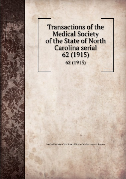 Transactions of the Medical Society of the State of North Carolina serial. 62 (1915) william woods holden proceedings of the state medical convention held in raleigh april 1849 and constitution and medical ethics of the medical society of north carolina then adopted