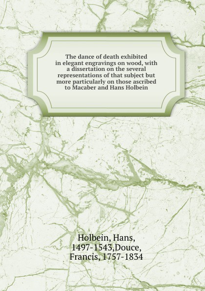 Hans Holbein The dance of death exhibited in elegant engravings on wood, with a dissertation on the several representations of that subject but more particularly on those ascribed to Macaber and Hans Holbein paul ganz the work of hans holbein reproduced in 252 illustrations
