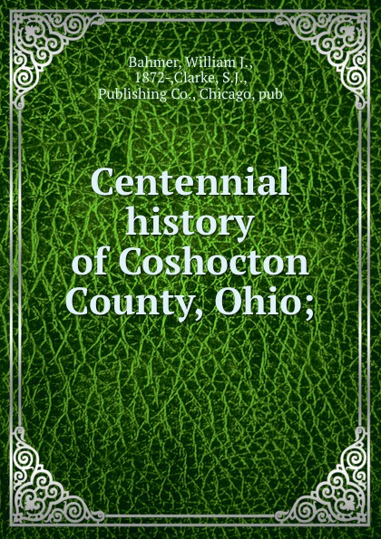 William J. Bahmer Centennial history of Coshocton County, Ohio;
