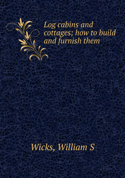William S. Wicks Log cabins and cottages; how to build and furnish them cabins