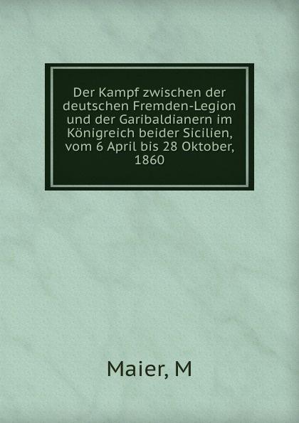 M. Maier Der Kampf zwischen der deutschen Fremden-Legion und der Garibaldianern im Konigreich beider Sicilien, vom 6 April bis 28 Oktober, 1860