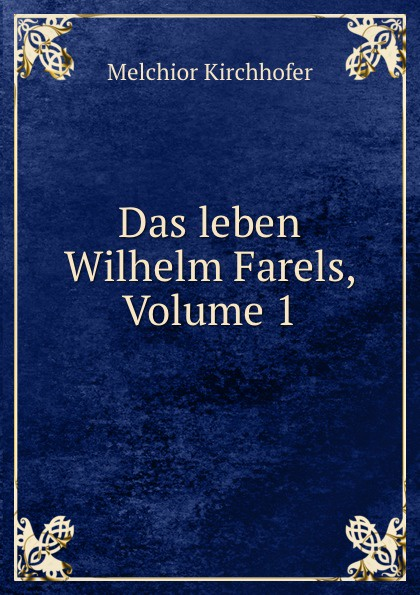 Melchior Kirchhofer Das leben Wilhelm Farels, Volume 1