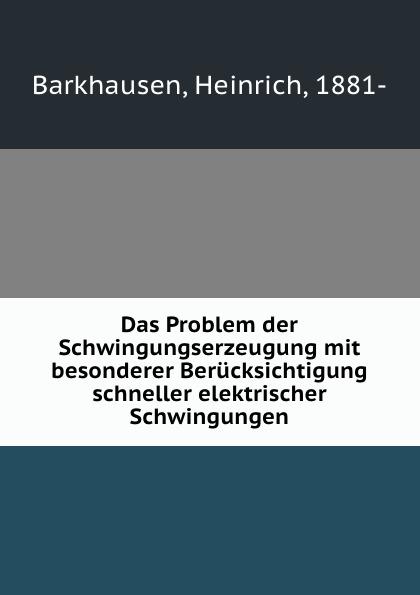 Heinrich Barkhausen Das Problem der Schwingungserzeugung mit besonderer Berucksichtigung schneller elektrischer Schwingungen