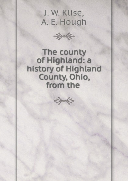 J.W. Klise The county of Highland: a history of Highland County, Ohio, from the .