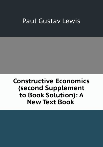 Paul Gustav Lewis Constructive Economics (second Supplement to Book Solution): A New Text Book .