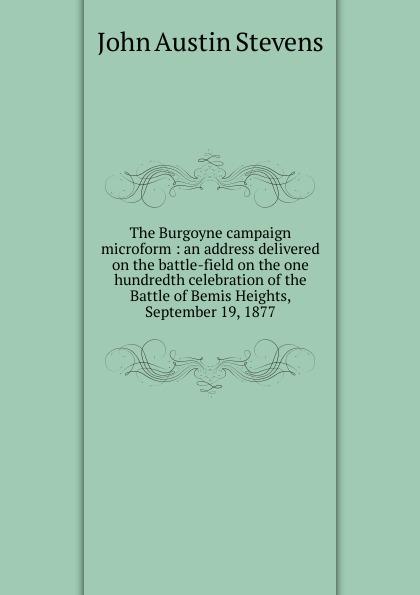 John Austin Stevens The Burgoyne campaign microform : an address delivered on the battle-field on the one hundredth celebration of the Battle of Bemis Heights, September 19, 1877