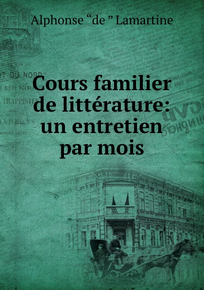 Lamartine Alphonse de Cours familier de litterature: un entretien par mois alphonse de lamartine cours familier de litterature volume 6 un entretien par mois