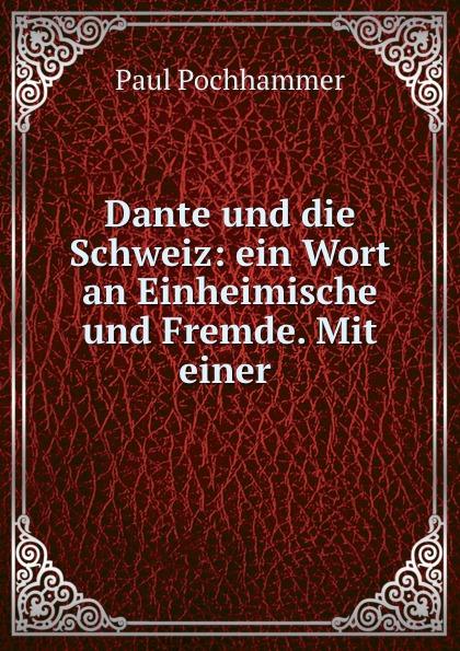 Paul Pochhammer Dante und die Schweiz: ein Wort an Einheimische und Fremde. Mit einer .