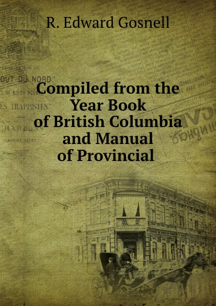 R. Edward Gosnell Compiled from the Year Book of British Columbia and Manual of Provincial . r edward gosnell compiled from the year book of british columbia and manual of provincial information microform