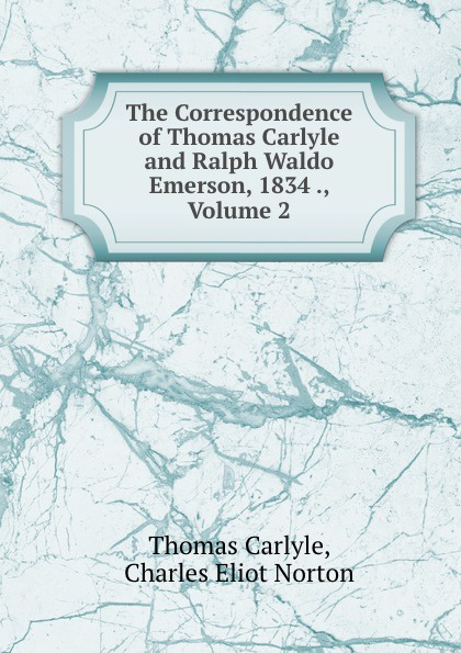 Thomas Carlyle The Correspondence of Thomas Carlyle and Ralph Waldo Emerson, 1834 ., Volume 2 joseph forster four great teachers john ruskin thomas carlyle ralph waldo emerson and robert browning
