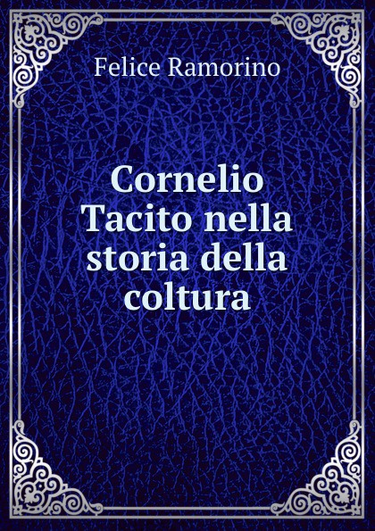 Felice Ramorino Cornelio Tacito nella storia della coltura felice ramorino cornelio tacito nella storia della coltura italian edition