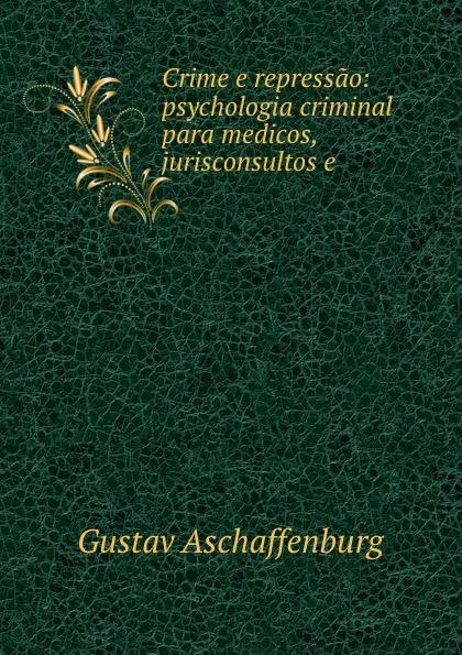 G. Aschaffenburg Crime e repressao: psychologia criminal para medicos, jurisconsultos e . alligatoah aschaffenburg