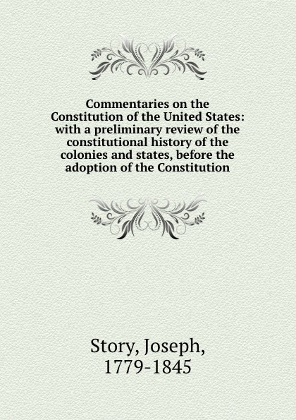 Фото - Joseph Story Commentaries on the Constitution of the United States: with a preliminary review of the constitutional history of the colonies and states, before the adoption of the Constitution j m beck the constitution of the united states
