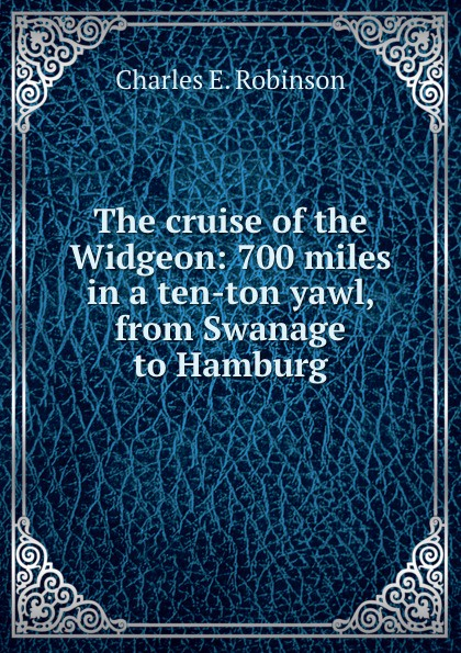 Charles E. Robinson The cruise of the Widgeon: 700 miles in a ten-ton yawl, from Swanage to Hamburg