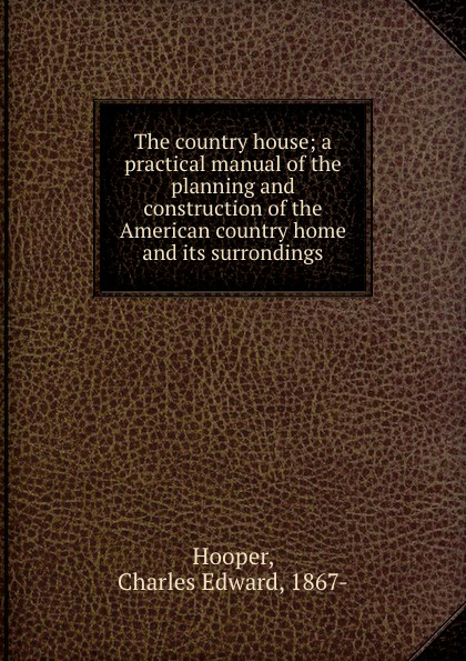 Charles Edward Hooper The country house; a practical manual of the planning and construction of the American country home and its surrondings