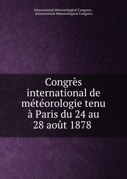 Congres international de meteorologie tenu a Paris du 24 au 28 aout 1878 .