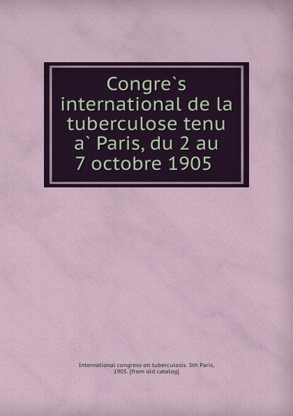 Congres international de la tuberculose tenu a Paris, du 2 au 7 octobre 1905