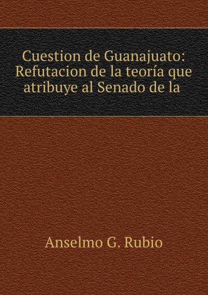Anselmo G. Rubio Cuestion de Guanajuato: Refutacion de la teoria que atribuye al Senado de la . guanajuato