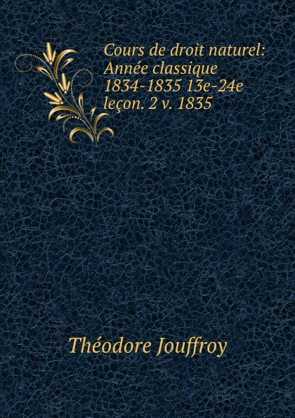 Théodore Jouffroy Cours de droit naturel: Annee classique 1834-1835 13e-24e lecon. 2 v. 1835 cm600ha 24e new