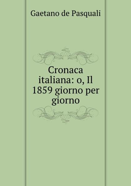 цена Gaetano de Pasquali Cronaca italiana: o, Il 1859 giorno per giorno онлайн в 2017 году