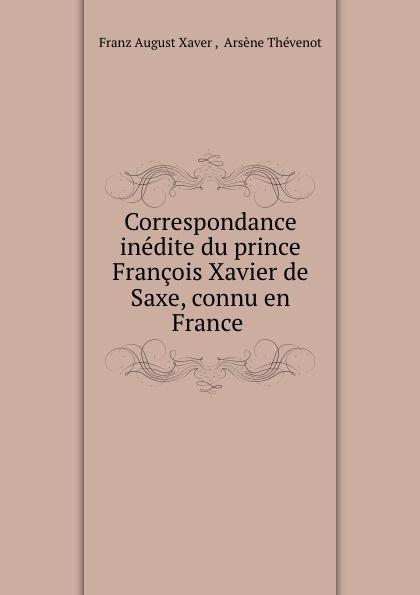 Franz August Xaver Correspondance inedite du prince Francois Xavier de Saxe, connu en France . correspondance inedite du prince francois xavier de saxe connu en france sous le nom de comte de lusace