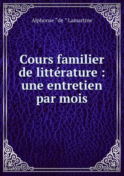 Lamartine Alphonse de Cours familier de litterature : une entretien par mois alphonse de lamartine cours familier de litterature volume 6 un entretien par mois
