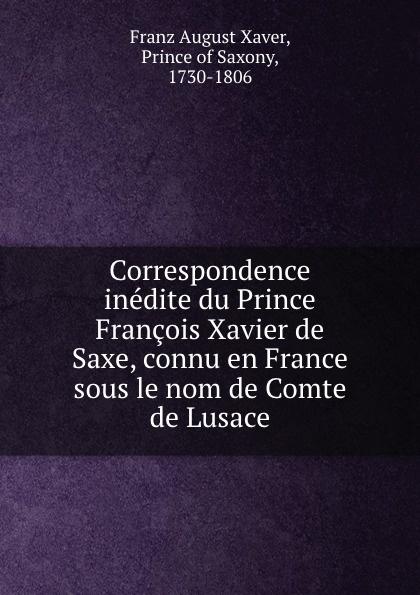 Franz August Xaver Correspondence inedite du Prince Francois Xavier de Saxe, connu en France sous le nom de Comte de Lusace correspondance inedite du prince francois xavier de saxe connu en france sous le nom de comte de lusace