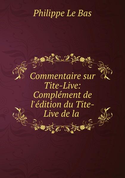 Philippe le Bas Commentaire sur Tite-Live: Complement de l.edition du Tite-Live de la .