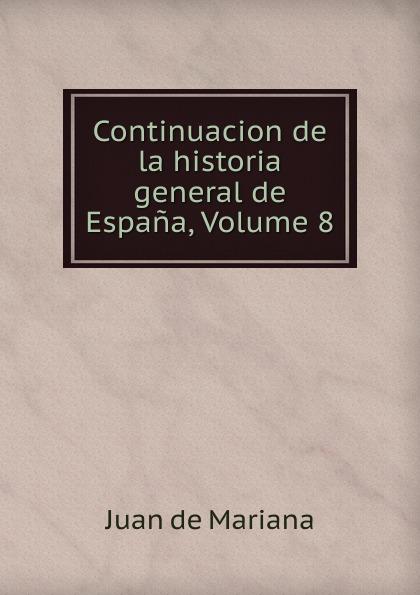 Juan de Mariana Continuacion de la historia general de Espana, Volume 8 juan de mariana historia general de espana vol 8 classic reprint