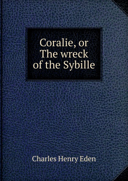 Charles Henry Eden Coralie, or The wreck of the Sybille sybille
