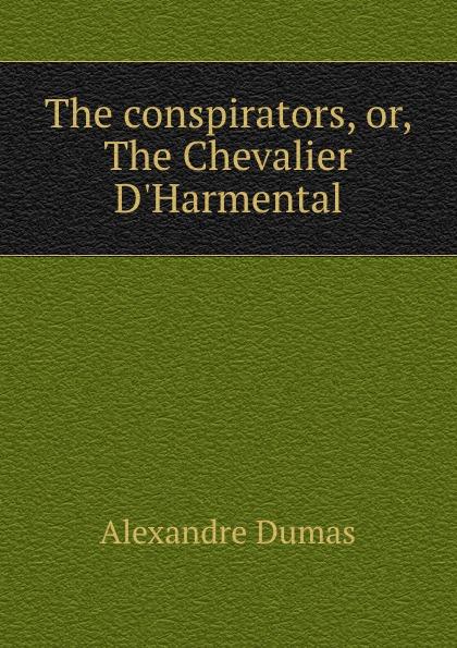 Alexandre Dumas The conspirators, or, The Chevalier D.Harmental