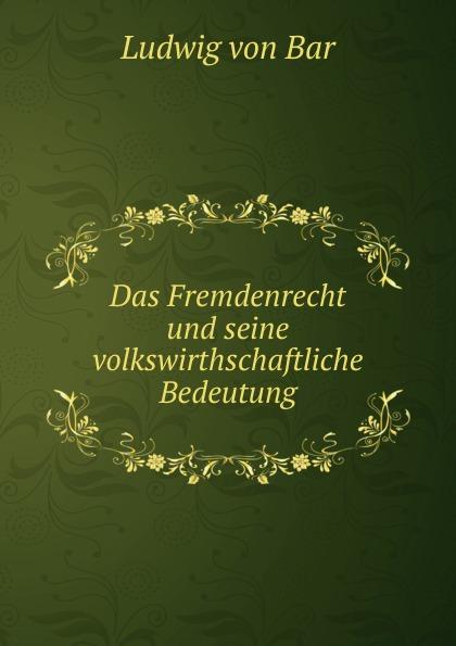 Ludwig von Bar Das Fremdenrecht und seine volkswirthschaftliche Bedeutung