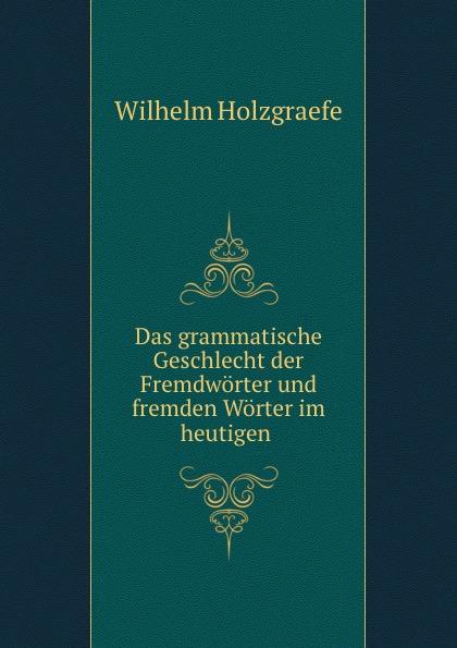 Wilhelm Holzgraefe Das grammatische Geschlecht der Fremdworter und fremden Worter im heutigen .