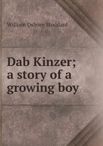 William Osborn Stoddard Dab Kinzer; a story of a growing boy stoddard william osborn ulric the jarl a story of the penitent thief