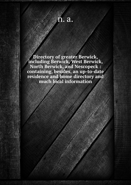 Directory of greater Berwick, including Berwick, West Berwick, North Berwick, and Nescopeck : containing, besides, an up-to-date residence and home directory and much local information цены