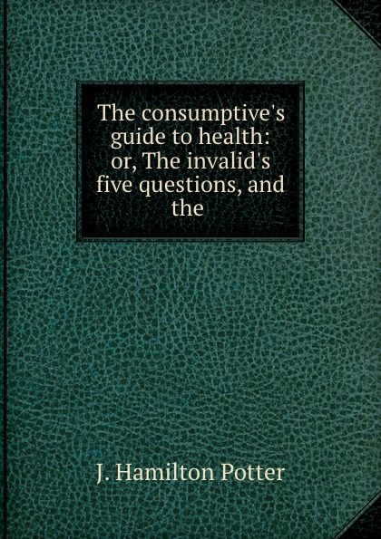 J. Hamilton Potter The consumptive.s guide to health: or, The invalid.s five questions, and the . karen j carlson the new harvard guide to womens s health