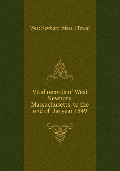 West Newbury Mass. Town Vital records of West Newbury, Massachusetts, to the end of the year 1849 the essex institute vital records of danvers massachusetts to the end of the year 1849 volume 1