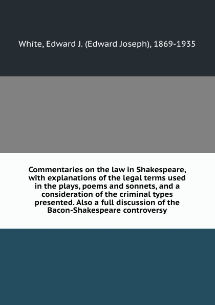 Edward Joseph White Commentaries on the law in Shakespeare, with explanations of the legal terms used in the plays, poems and sonnets, and a consideration of the criminal types presented. Also a full discussion of the Bacon-Shakespeare controversy shakespeare poems
