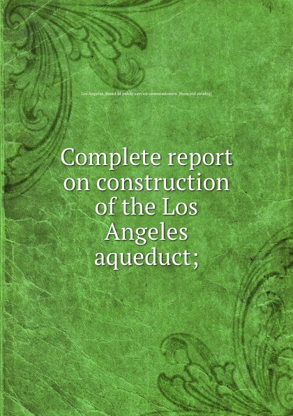Los Angeles. Board of public service commissioners Complete report on construction of the Los Angeles aqueduct;