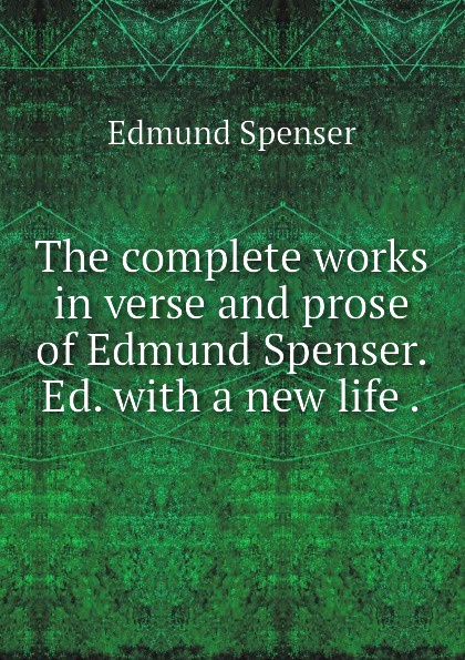 Spenser Edmund The complete works in verse and prose of Edmund Spenser. Ed. with a new life . spenser edmund works of edmund spenser