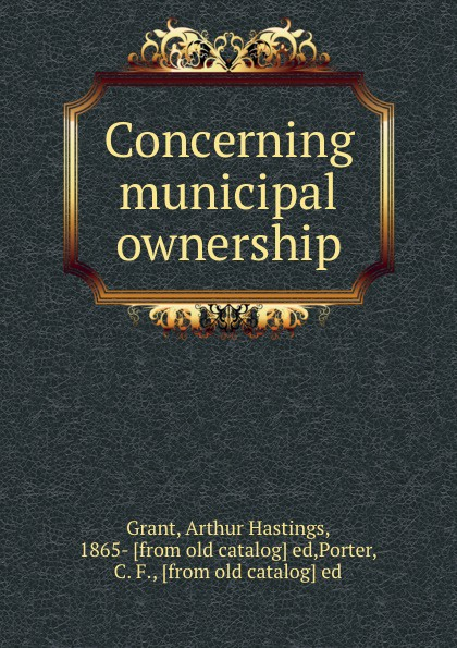 Arthur Hastings Grant Concerning municipal ownership arthur hastings grant the american city volume 1