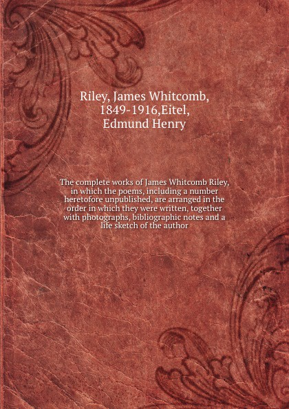 James Whitcomb Riley The complete works of James Whitcomb Riley, in which the poems, including a number heretofore unpublished, are arranged in the order in which they were written, together with photographs, bibliographic notes and a life sketch of the author недорго, оригинальная цена
