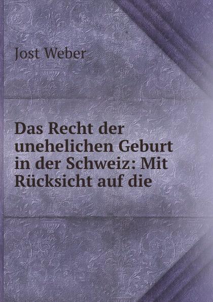 Jost Weber Das Recht der unehelichen Geburt in der Schweiz: Mit Rucksicht auf die .