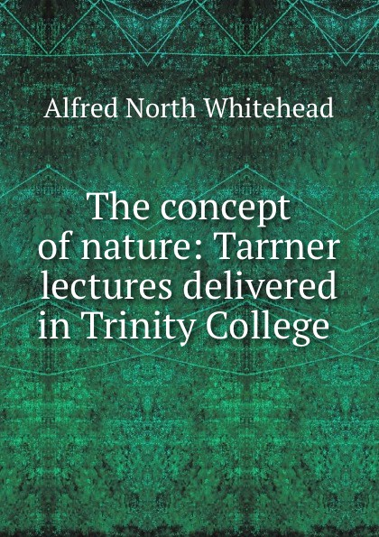 Alfred North Whitehead The concept of nature: Tarrner lectures delivered in Trinity College . alfred north whitehead russell bertrand alfred north whitehead principia mathematica volume one