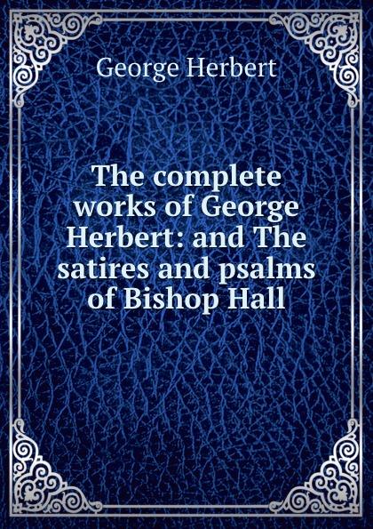 Herbert George The complete works of George Herbert: and The satires and psalms of Bishop Hall complete poety herbert